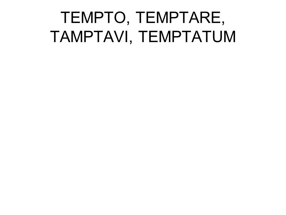 TEMPTO, TEMPTARE, TAMPTAVI, TEMPTATUM