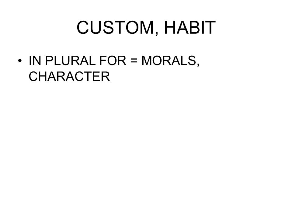 CUSTOM, HABIT IN PLURAL FOR = MORALS, CHARACTER