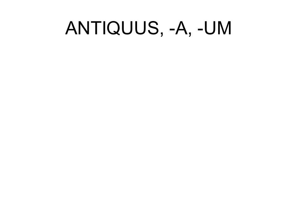 ANTIQUUS, -A, -UM