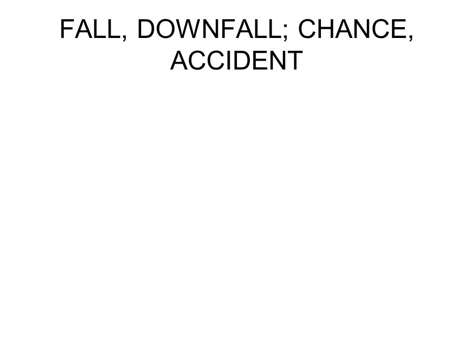 FALL, DOWNFALL; CHANCE, ACCIDENT