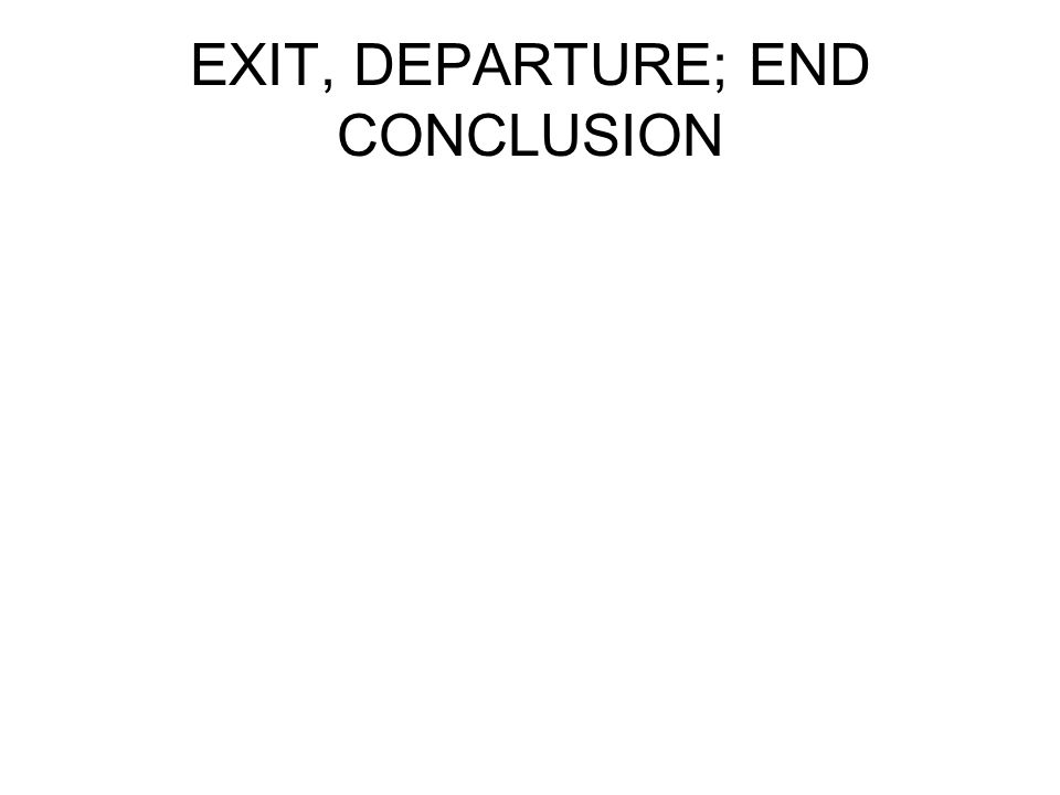 EXIT, DEPARTURE; END CONCLUSION