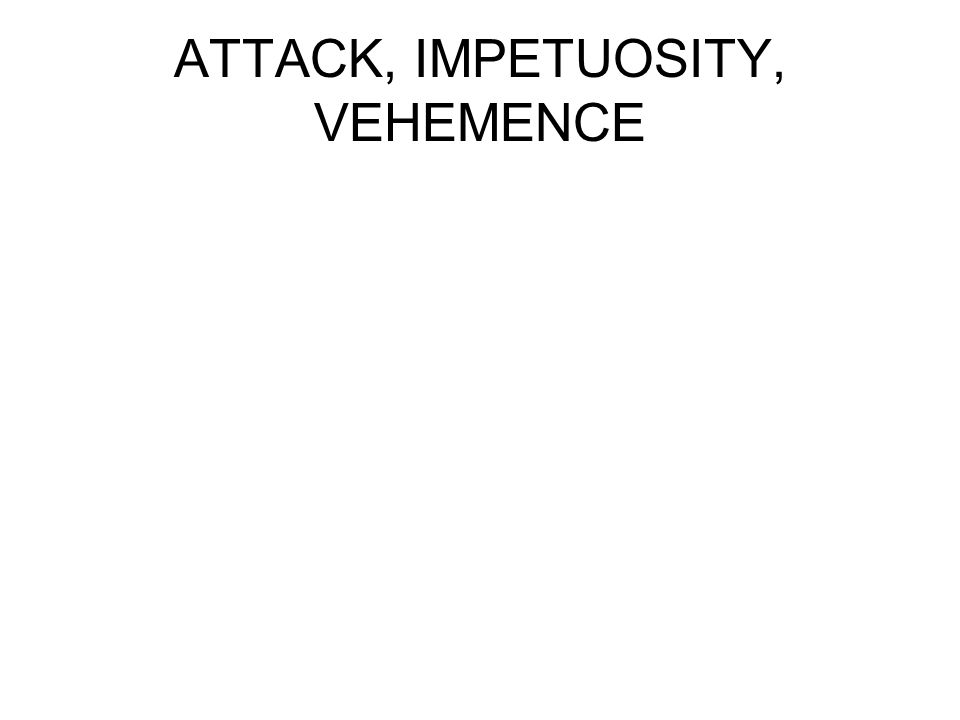 ATTACK, IMPETUOSITY, VEHEMENCE
