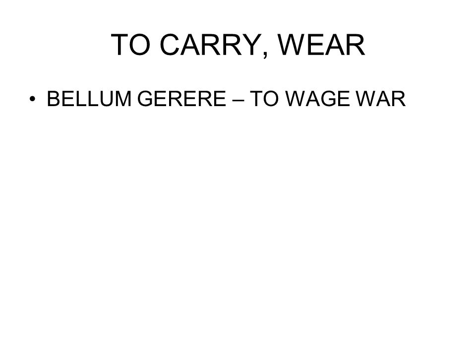 TO CARRY, WEAR BELLUM GERERE – TO WAGE WAR