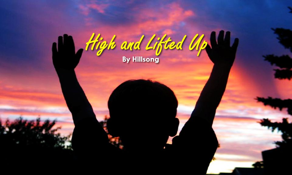High and Lifted Up By Hillsong
