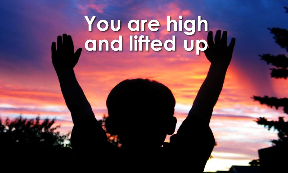 You are high and lifted up You are high and lifted up