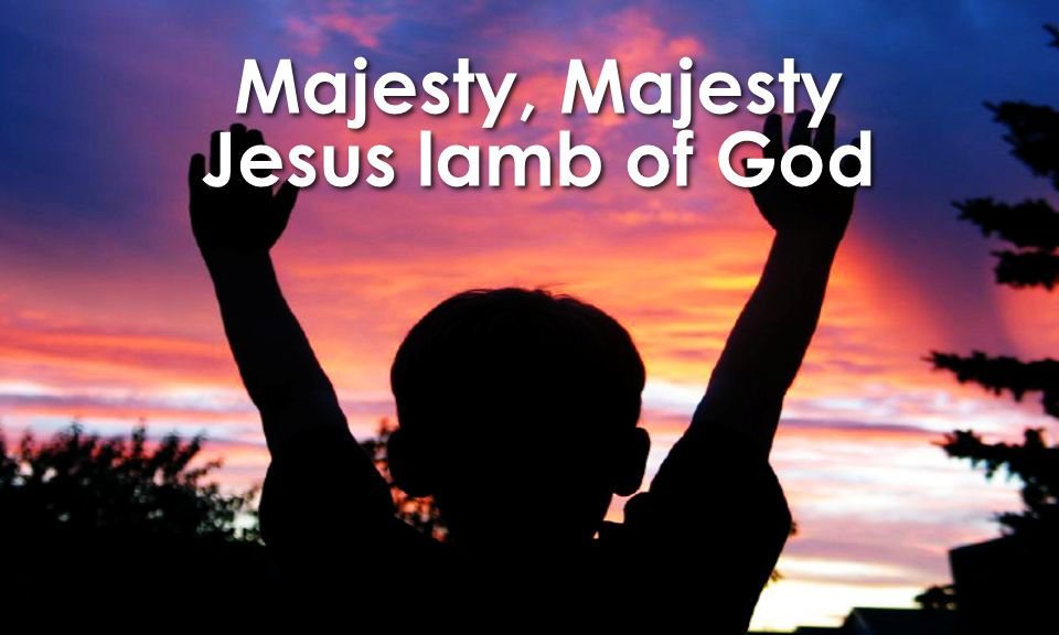 Majesty, Majesty Jesus lamb of God Majesty, Majesty Jesus lamb of God