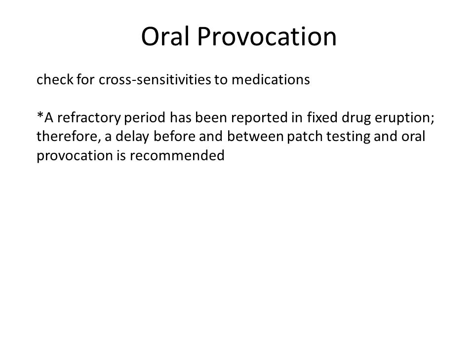 Oral Provocation check for cross-sensitivities to medications *A refractory period has been reported in fixed drug eruption; therefore, a delay before