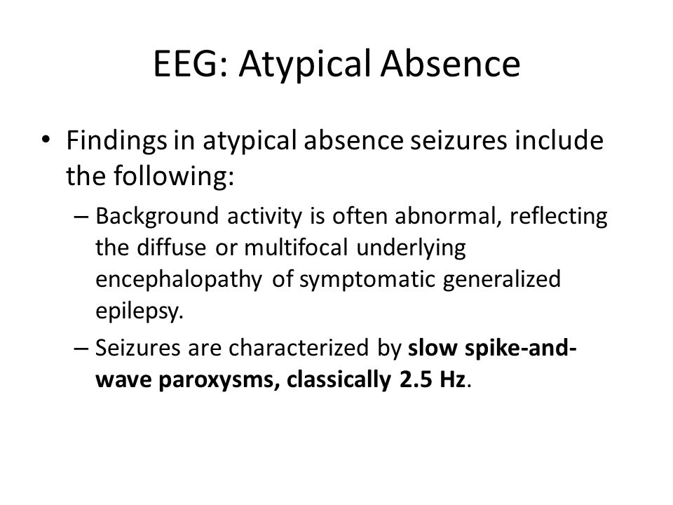 EEG: Atypical Absence Findings in atypical absence seizures include the following: – Background activity is often abnormal, reflecting the diffuse or multifocal underlying encephalopathy of symptomatic generalized epilepsy.