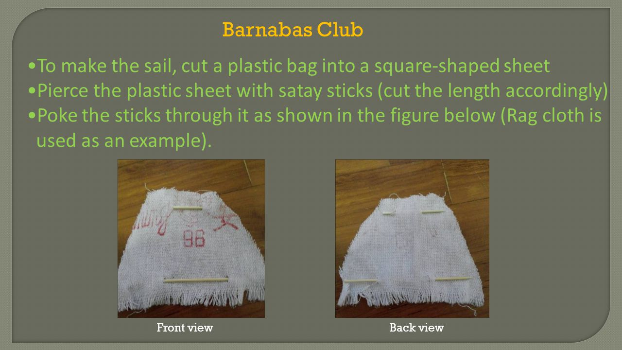 To make the sail, cut a plastic bag into a square-shaped sheet Pierce the plastic sheet with satay sticks (cut the length accordingly) Poke the sticks through it as shown in the figure below (Rag cloth is used as an example).