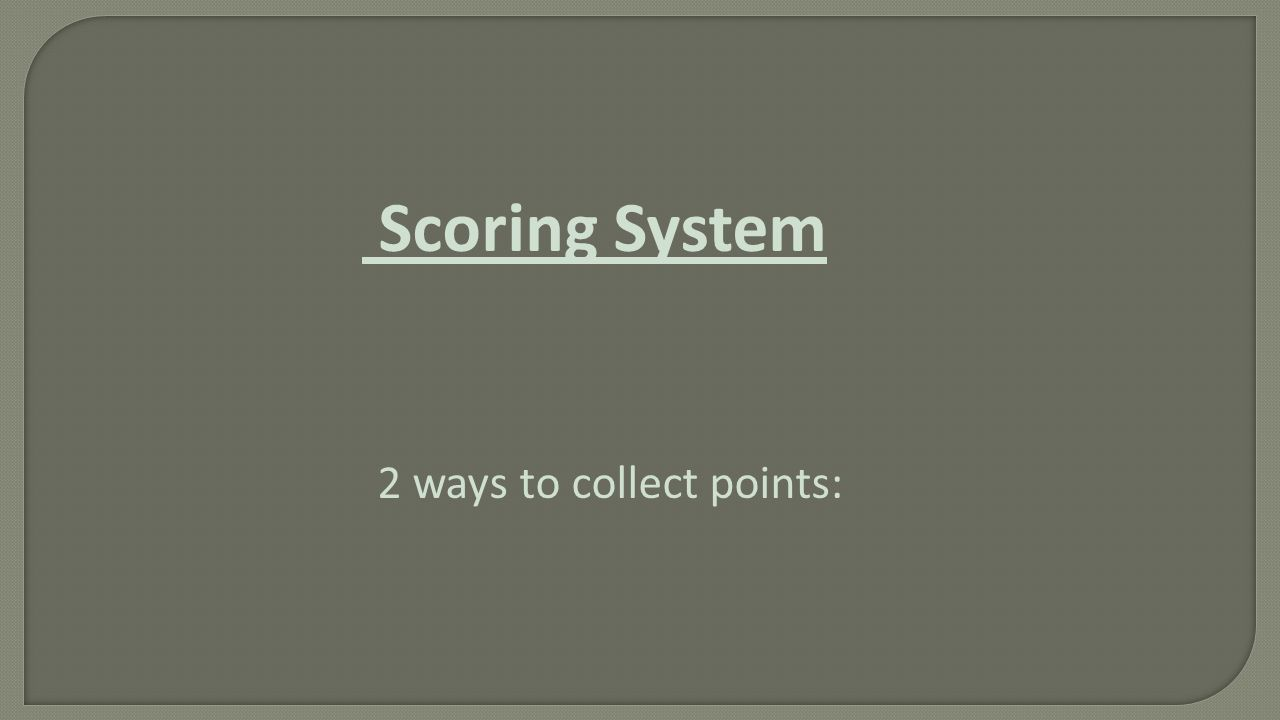 Scoring System 2 ways to collect points: