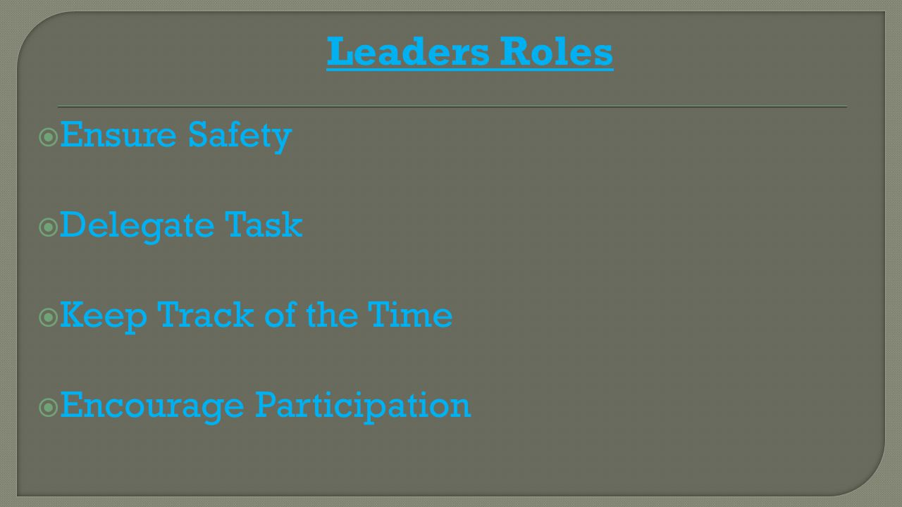 Leaders Roles  Ensure Safety  Delegate Task  Keep Track of the Time  Encourage Participation