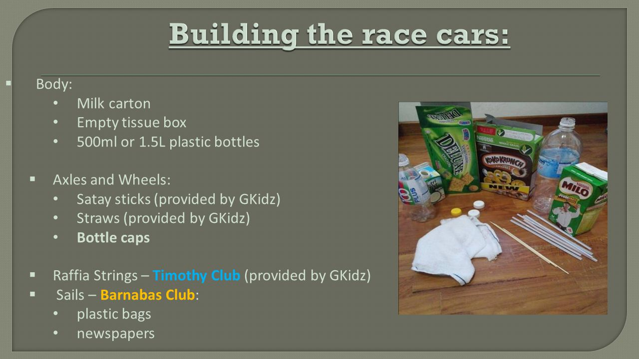  Body: Milk carton Empty tissue box 500ml or 1.5L plastic bottles  Axles and Wheels: Satay sticks (provided by GKidz) Straws (provided by GKidz) Bottle caps  Raffia Strings – Timothy Club (provided by GKidz)  Sails – Barnabas Club: plastic bags newspapers