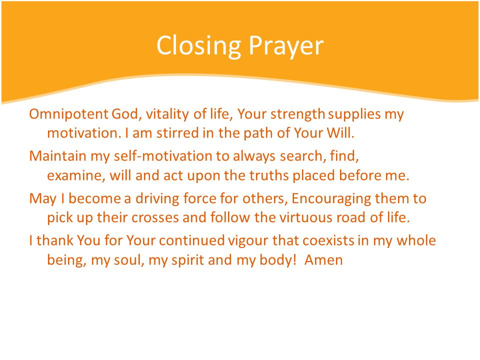 Closing Prayer Omnipotent God, vitality of life, Your strength supplies my motivation.