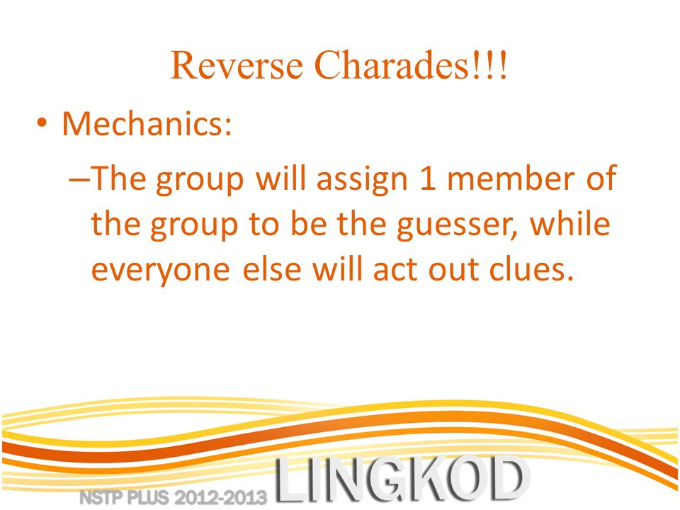 Reverse Charades!!! Mechanics: – The group will assign 1 member of the group to be the guesser, while everyone else will act out clues.