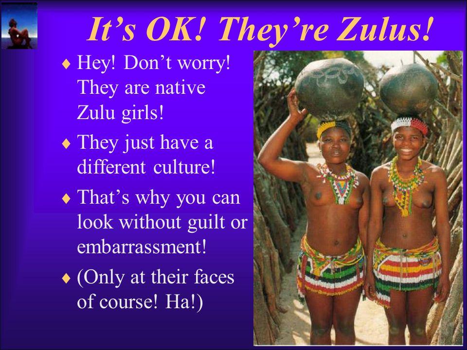 It's OK.They're Zulus.  Hey. Don't worry. They are native Zulu girls.