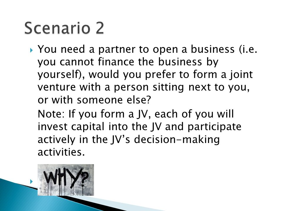  You need a partner to open a business (i.e. you cannot finance the business by yourself), would you prefer to form a joint venture with a person sit