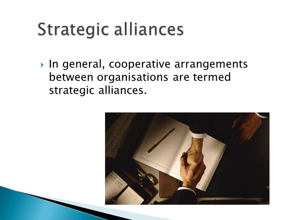  In general, cooperative arrangements between organisations are termed strategic alliances.