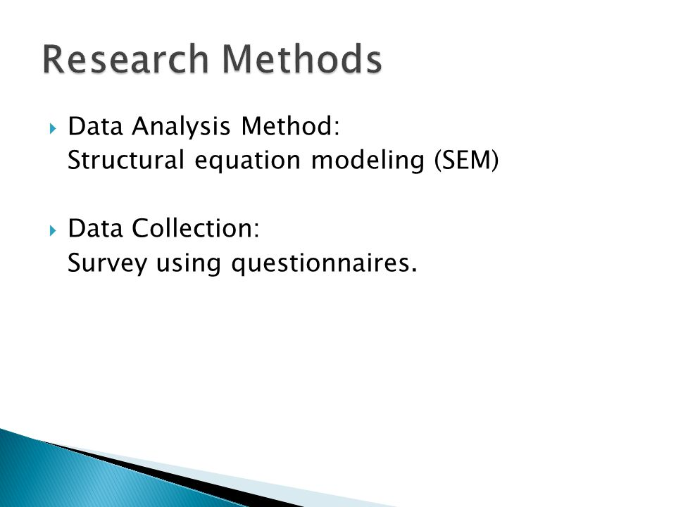  Data Analysis Method: Structural equation modeling (SEM)  Data Collection: Survey using questionnaires.