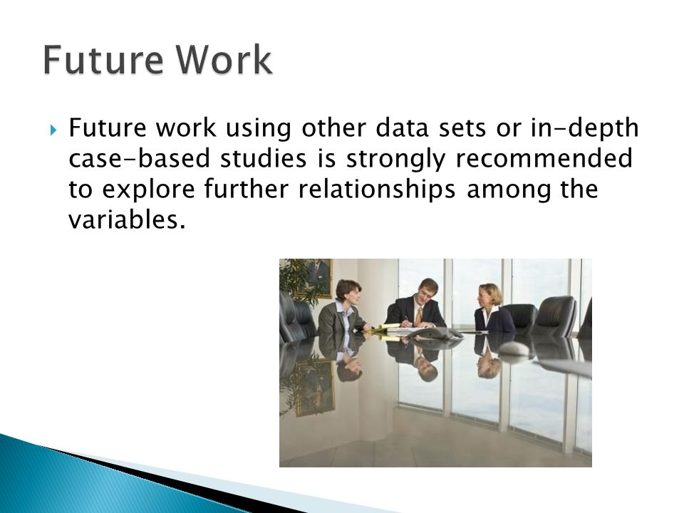  Future work using other data sets or in-depth case-based studies is strongly recommended to explore further relationships among the variables.
