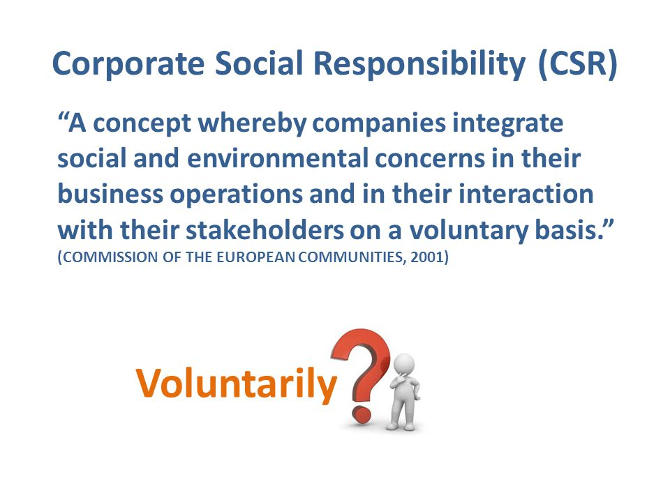"Corporate Social Responsibility (CSR) ""A concept whereby companies integrate social and environmental concerns in their business operations and in the"