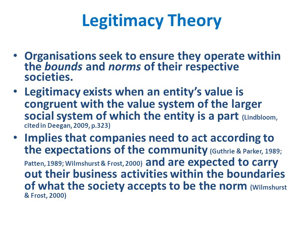 Legitimacy Theory Organisations seek to ensure they operate within the bounds and norms of their respective societies. Legitimacy exists when an entit