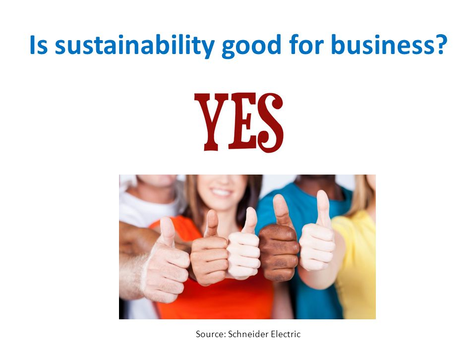 Is sustainability good for business? Source: Schneider Electric