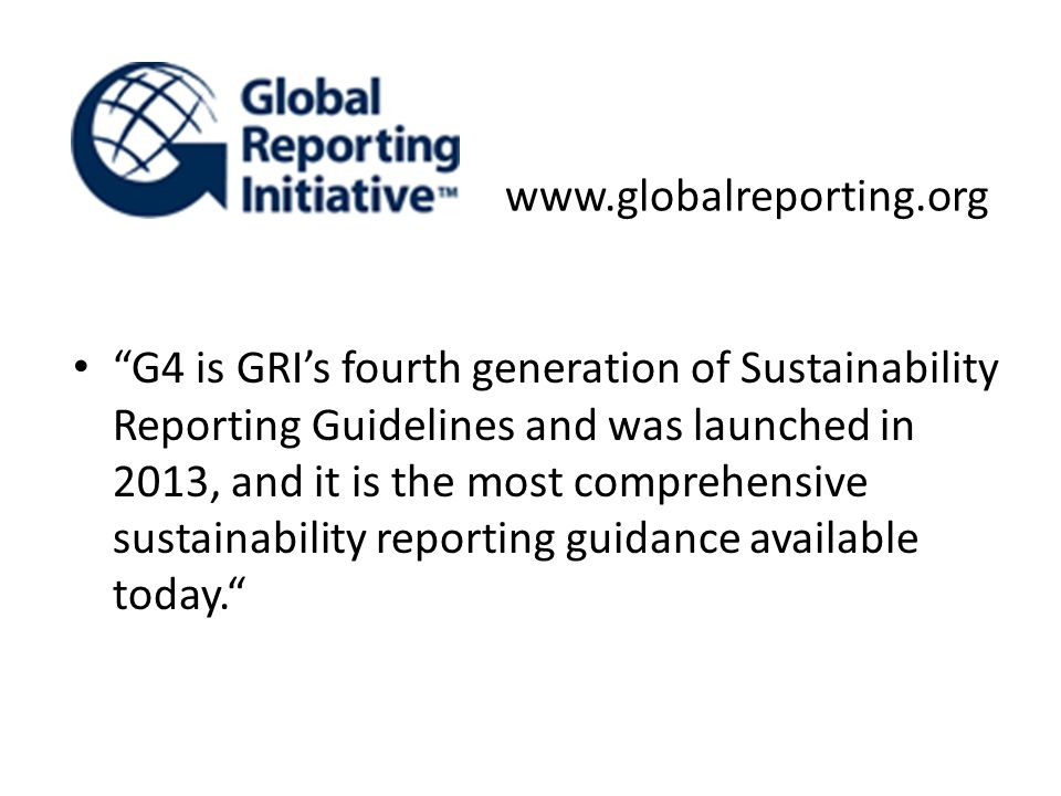 """G4 is GRI's fourth generation of Sustainability Reporting Guidelines and was launched in 2013, and it is the most comprehensive sustainability report"