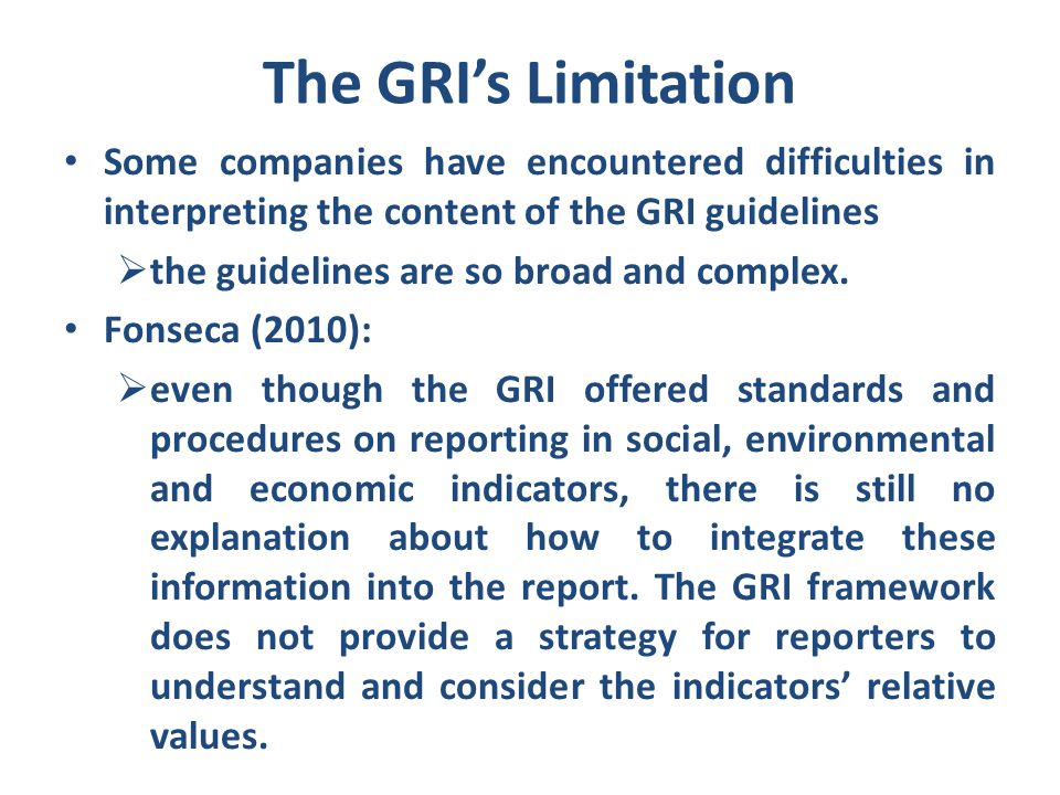 The GRI's Limitation Some companies have encountered difficulties in interpreting the content of the GRI guidelines  the guidelines are so broad and