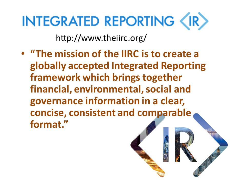 """The mission of the IIRC is to create a globally accepted Integrated Reporting framework which brings together financial, environmental, social and go"