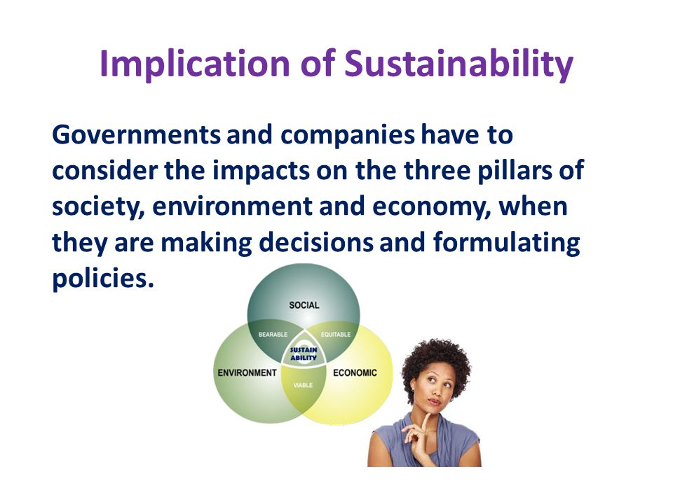 Implication of Sustainability Governments and companies have to consider the impacts on the three pillars of society, environment and economy, when th