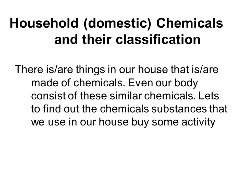 1. Observe things in your house that contain chemicals. 2. Write the chemicals and their contents