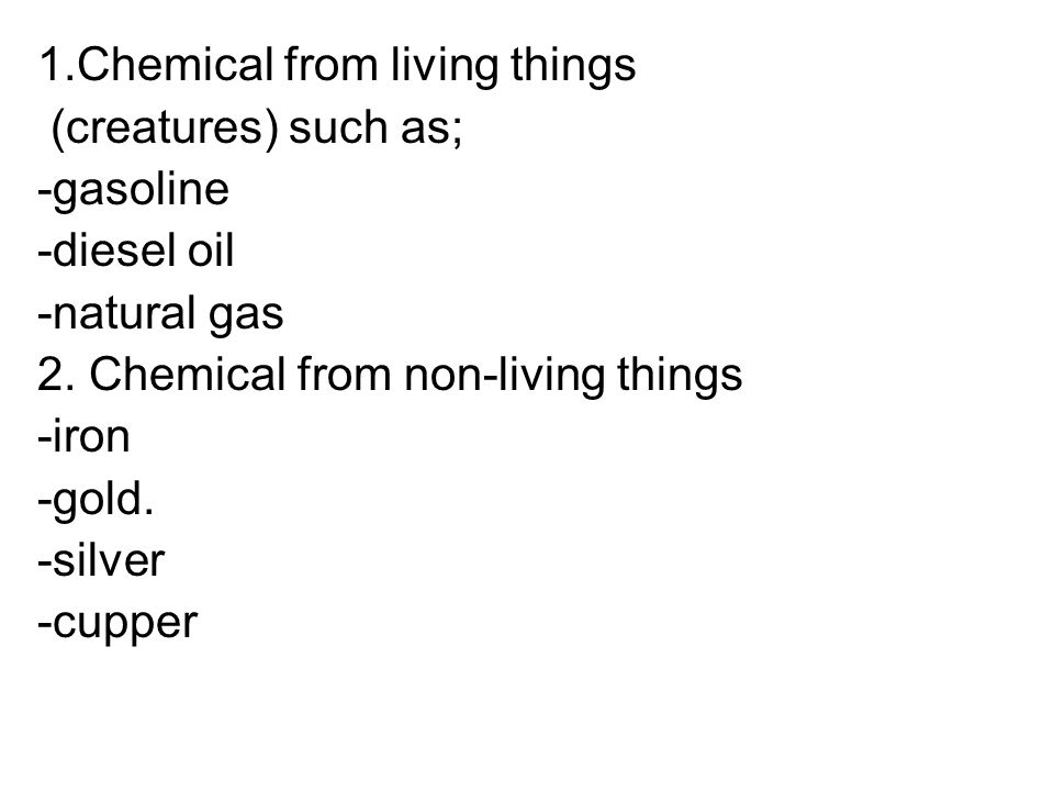1.Chemical from living things (creatures) such as; -gasoline -diesel oil -natural gas 2.