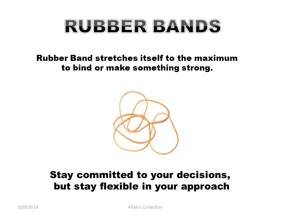 Stay committed to your decisions, but stay flexible in your approach Rubber Band stretches itself to the maximum to bind or make something strong.