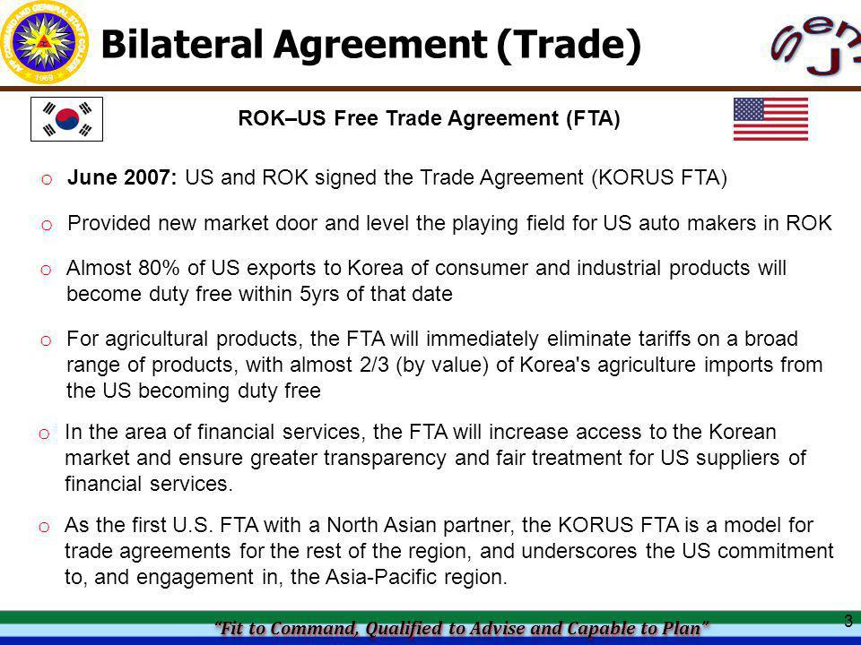 Fit to Command, Qualified to Advise and Capable to Plan Fit to Command, Qualified to Advise and Capable to Plan Fit to Command, Qualified to Advise and Capable to Plan Fit to Command, Qualified to Advise and Capable to Plan Bilateral Agreement (Trade) 3 ROK–US Free Trade Agreement (FTA) o Provided new market door and level the playing field for US auto makers in ROK o Almost 80% of US exports to Korea of consumer and industrial products will become duty free within 5yrs of that date o For agricultural products, the FTA will immediately eliminate tariffs on a broad range of products, with almost 2/3 (by value) of Korea s agriculture imports from the US becoming duty free o June 2007: US and ROK signed the Trade Agreement (KORUS FTA) o In the area of financial services, the FTA will increase access to the Korean market and ensure greater transparency and fair treatment for US suppliers of financial services.