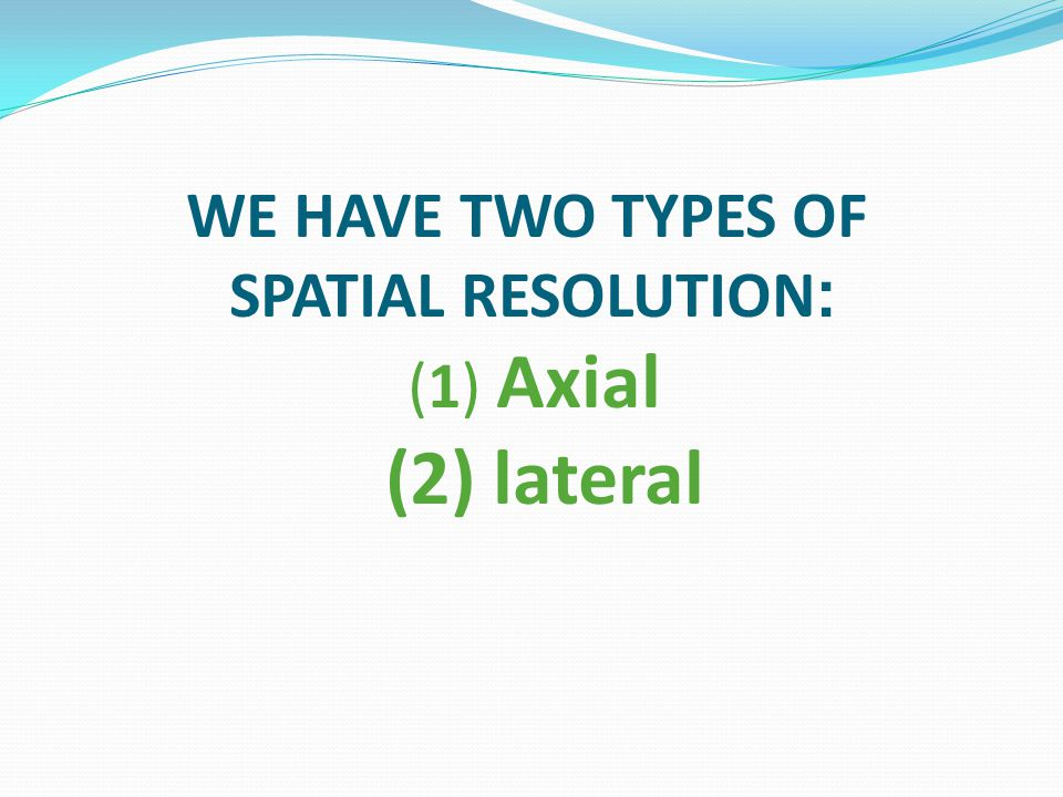 WE HAVE TWO TYPES OF :SPATIAL RESOLUTION (1) Axial (2) lateral