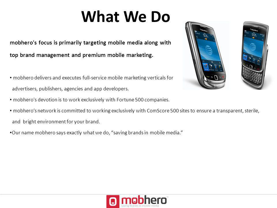 What We Do mobhero's focus is primarily targeting mobile media along with top brand management and premium mobile marketing. mobhero delivers and exec