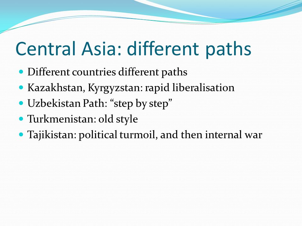 Central Asia: different paths Different countries different paths Kazakhstan, Kyrgyzstan: rapid liberalisation Uzbekistan Path: step by step Turkmenistan: old style Tajikistan: political turmoil, and then internal war