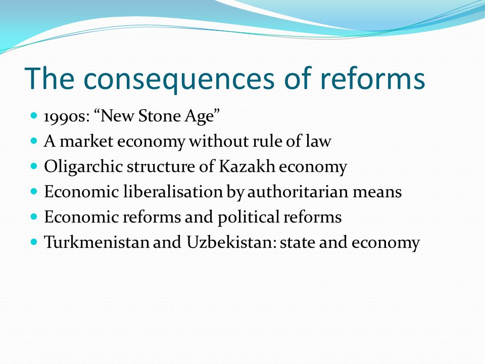 The consequences of reforms 1990s: New Stone Age A market economy without rule of law Oligarchic structure of Kazakh economy Economic liberalisation by authoritarian means Economic reforms and political reforms Turkmenistan and Uzbekistan: state and economy