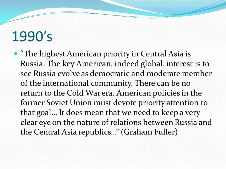 1990's The highest American priority in Central Asia is Russia.