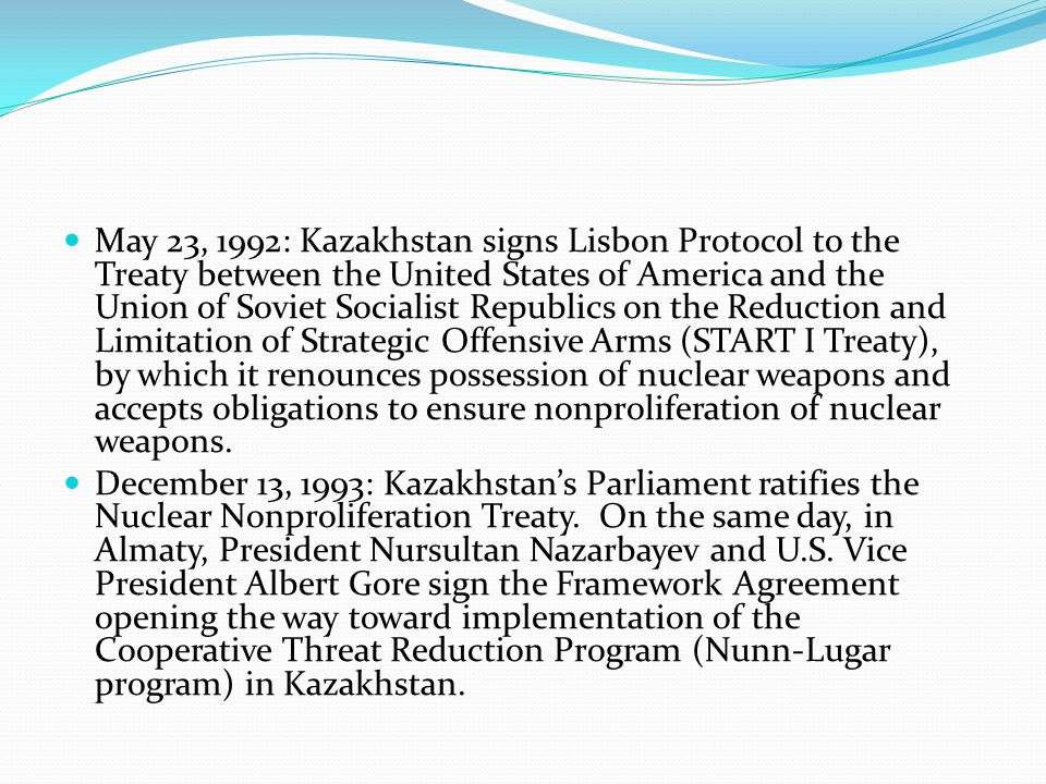 May 23, 1992: Kazakhstan signs Lisbon Protocol to the Treaty between the United States of America and the Union of Soviet Socialist Republics on the Reduction and Limitation of Strategic Offensive Arms (START I Treaty), by which it renounces possession of nuclear weapons and accepts obligations to ensure nonproliferation of nuclear weapons.