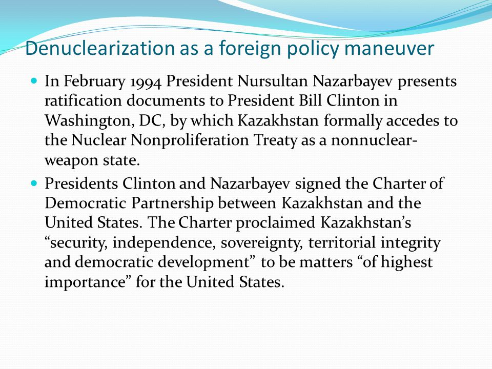 Denuclearization as a foreign policy maneuver In February 1994 President Nursultan Nazarbayev presents ratification documents to President Bill Clinton in Washington, DC, by which Kazakhstan formally accedes to the Nuclear Nonproliferation Treaty as a nonnuclear- weapon state.