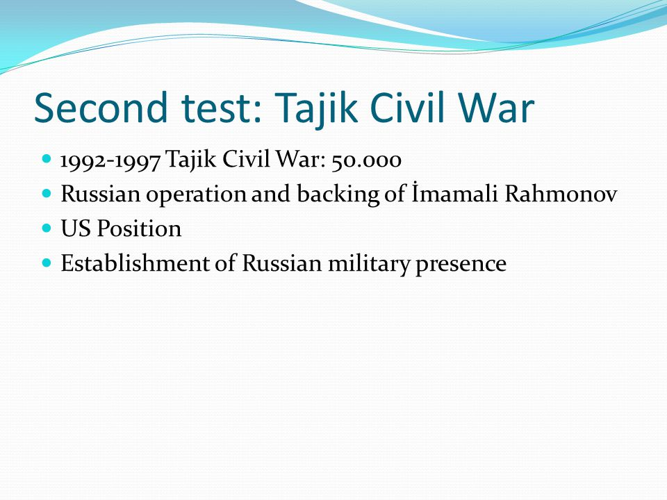 Second test: Tajik Civil War 1992-1997 Tajik Civil War: 50.000 Russian operation and backing of İmamali Rahmonov US Position Establishment of Russian military presence