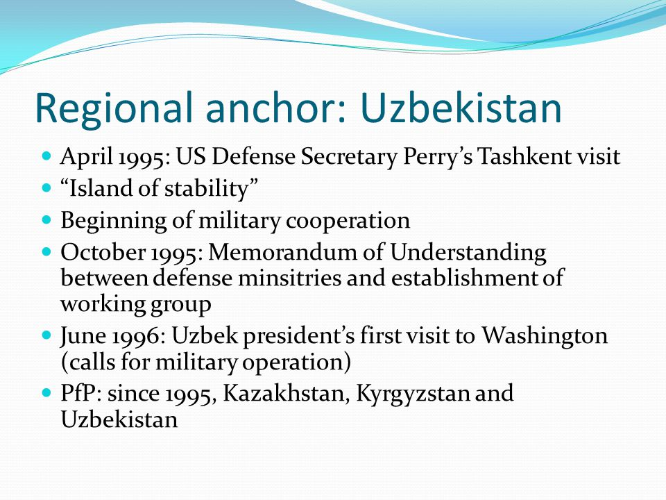 Regional anchor: Uzbekistan April 1995: US Defense Secretary Perry's Tashkent visit Island of stability Beginning of military cooperation October 1995: Memorandum of Understanding between defense minsitries and establishment of working group June 1996: Uzbek president's first visit to Washington (calls for military operation) PfP: since 1995, Kazakhstan, Kyrgyzstan and Uzbekistan
