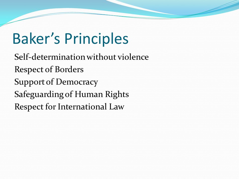 Baker's Principles Self-determination without violence Respect of Borders Support of Democracy Safeguarding of Human Rights Respect for International Law