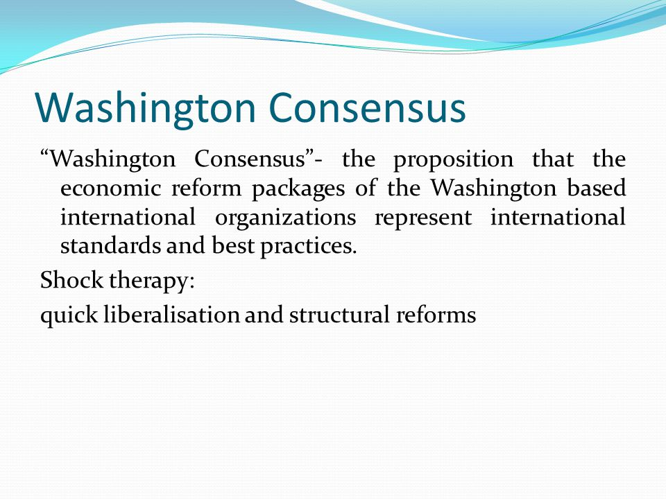 Washington Consensus Washington Consensus - the proposition that the economic reform packages of the Washington based international organizations represent international standards and best practices.