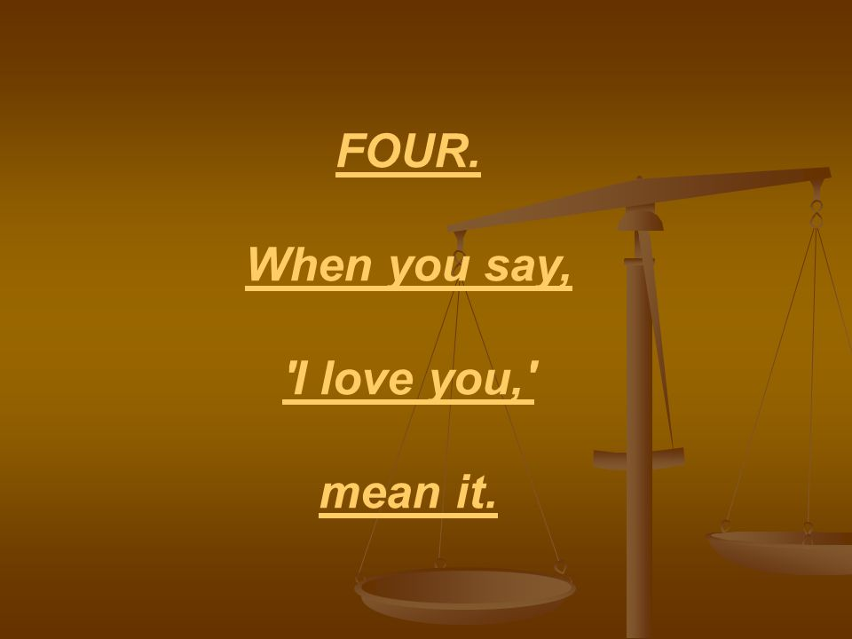 FOUR. When you say, I love you, mean it.