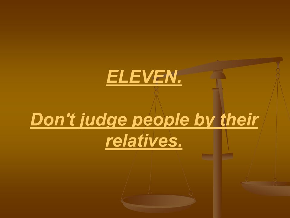 ELEVEN. Don t judge people by their relatives.