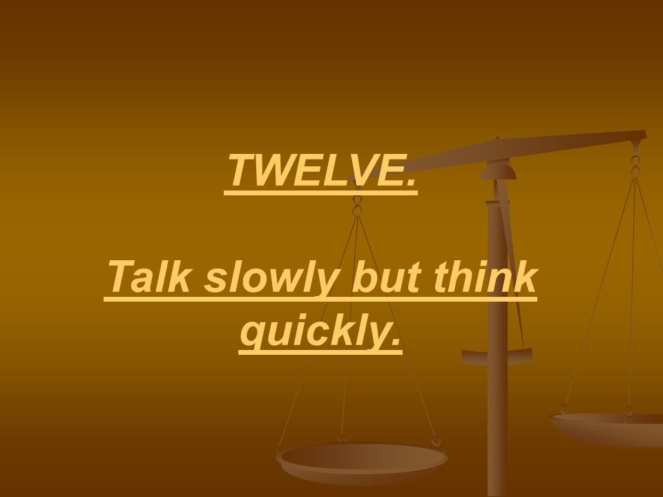 TWELVE. Talk slowly but think quickly.