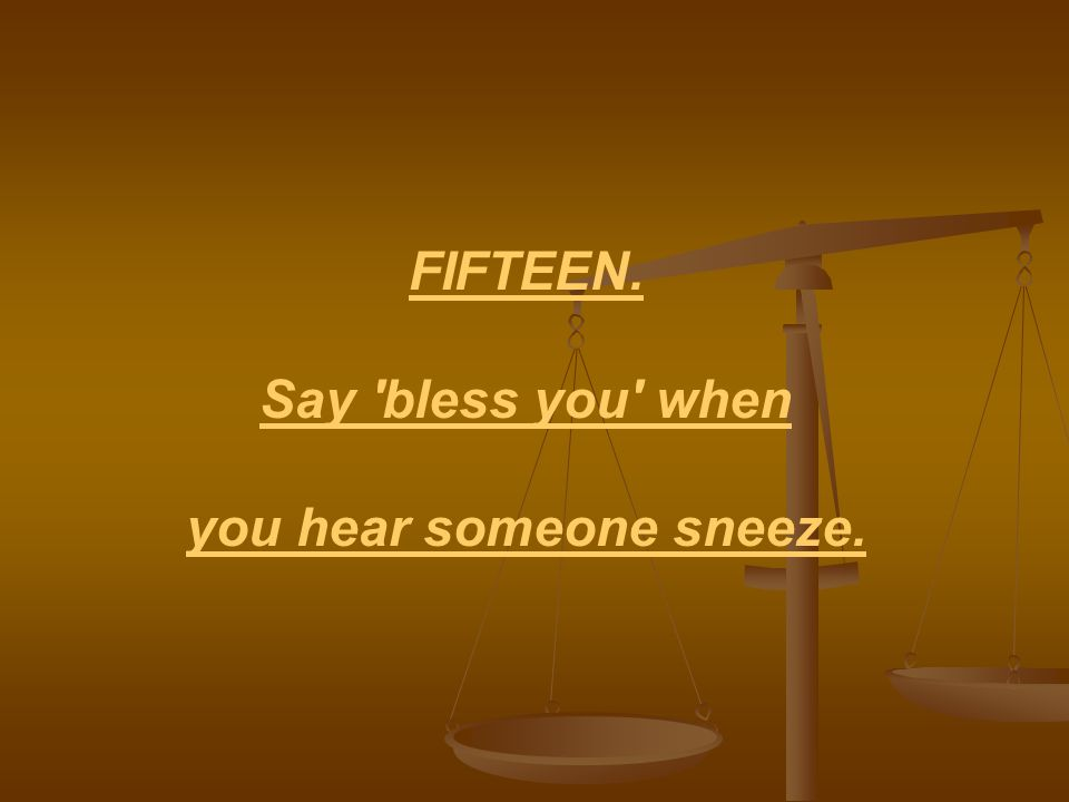 FIFTEEN. Say bless you when you hear someone sneeze.