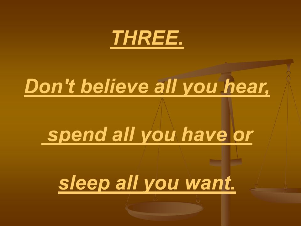 THREE. Don t believe all you hear, spend all you have or sleep all you want.